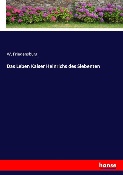 Das Leben Kaiser Heinrichs des Siebenten als Buch von W. Friedensburg