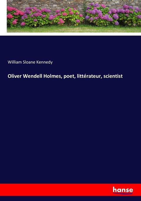 Oliver Wendell Holmes, poet, littérateur, scientist als Buch von William Sloane Kennedy