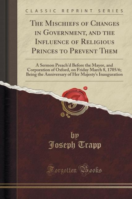 The Mischiefs of Changes in Government, and the Influence of Religious Princes to Prevent Them als Taschenbuch von Joseph Trapp