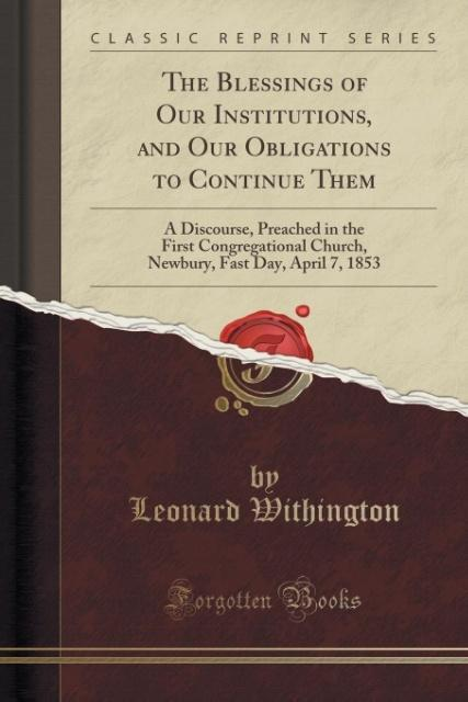 The Blessings of Our Institutions, and Our Obligations to Continue Them als Taschenbuch von Leonard Withington