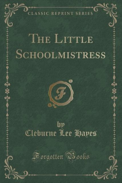 The Little Schoolmistress Classic Reprint als Taschenbuch von Cleburne Lee Hayes