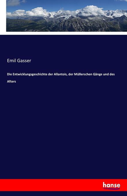 Die Entwicklungsgeschichte der Allantois, der Müllerschen Gänge und des Afters als Buch von Emil Gasser