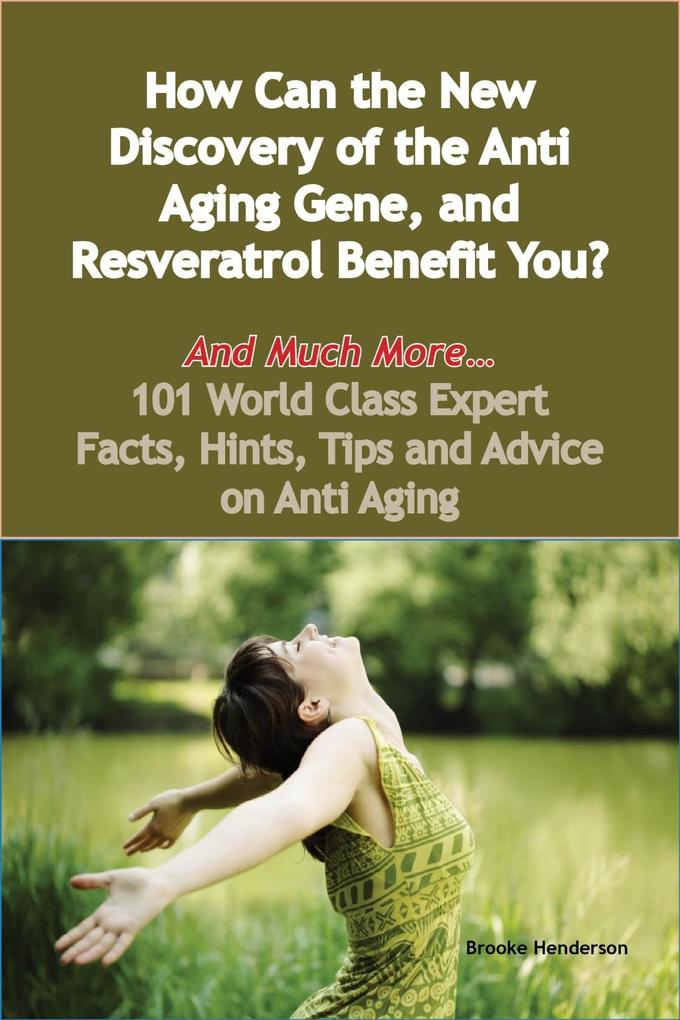 How Can the New Discovery of the Anti Aging Gene, and Resveratrol Benefit You? - And Much More - 101 World Class Expert Facts, Hints, Tips and Adv...