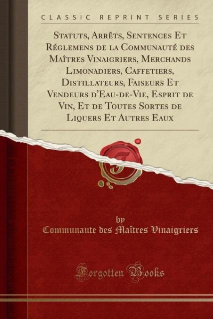Statuts, Arrêts, Sentences Et Réglemens de la Communauté des Maîtres Vinaigriers, Merchands Limonadiers, Caffetiers, Distillateurs, Faiseurs Et Ve...
