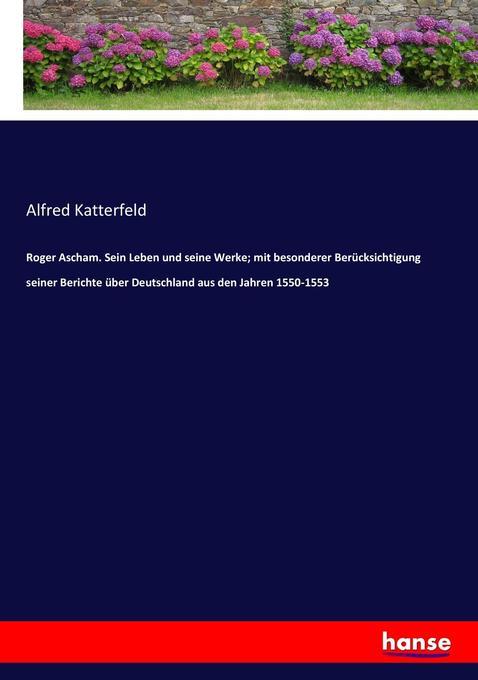 Roger Ascham. Sein Leben und seine Werke; mit besonderer Berücksichtigung seiner Berichte über Deutschland aus den Jahre