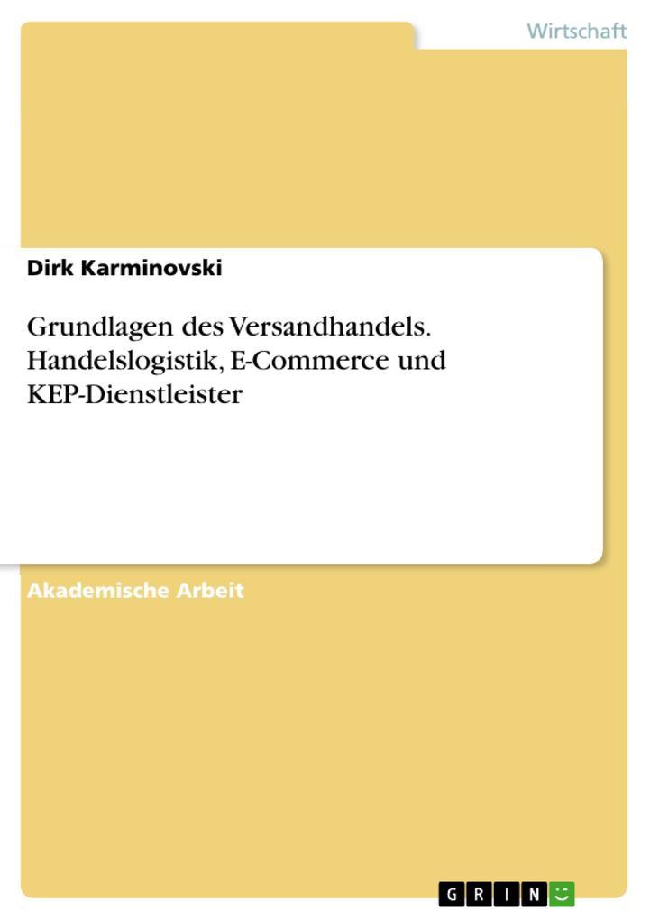 Grundlagen des Versandhandels. Handelslogistik E-Commerce und KEP-Dienstleister als Buch von Dirk Karminovski