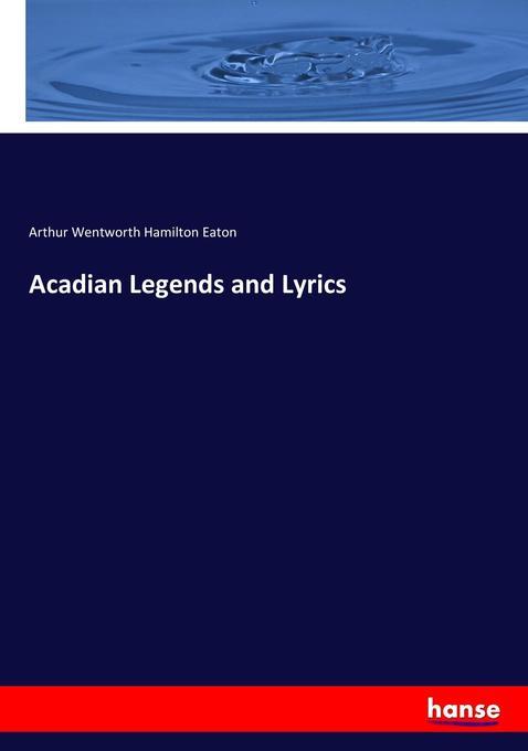 Acadian Legends and Lyrics als Buch von Arthur Wentworth Hamilton Eaton