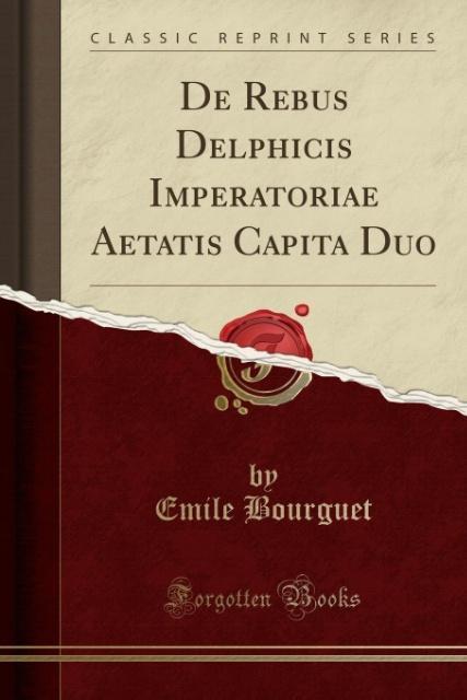 De Rebus Delphicis Imperatoriae Aetatis Capita Duo (Classic Reprint) als Taschenbuch von Emile Bourguet