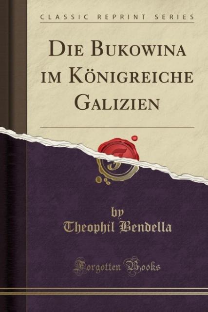Die Bukowina im Königreiche Galizien (Classic Reprint) als Taschenbuch von Theophil Bendella