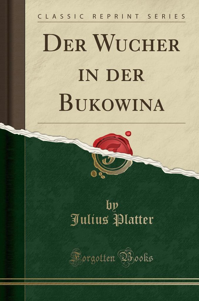 Der Wucher in der Bukowina (Classic Reprint) als Taschenbuch von Julius Platter