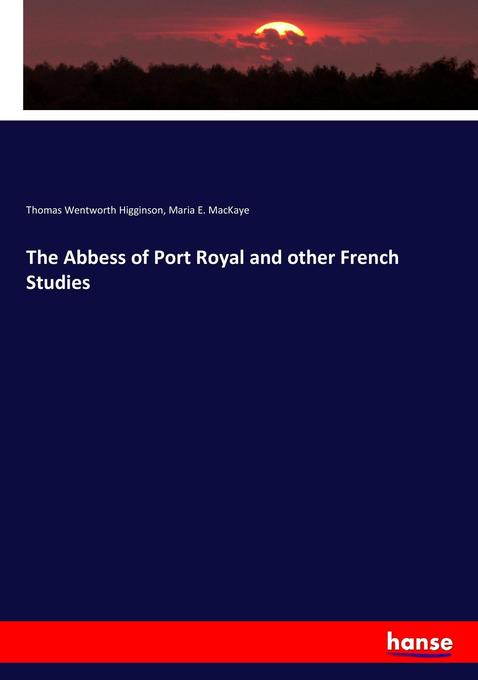The Abbess of Port Royal and other French Studies als Buch von Thomas Wentworth Higginson, Maria E. MacKaye