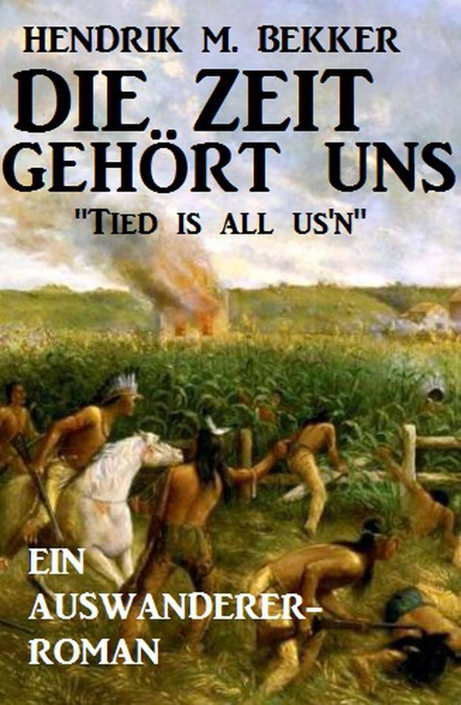 Ein Auswanderer-Roman: Die Zeit gehört uns - Tied is all us´n als eBook von Hendrik M. Bekker