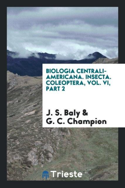 Biologia Centrali-Americana. Insecta. Coleoptera, Vol. VI, Part 2 als Taschenbuch von J. S. Baly, G. C. Champion