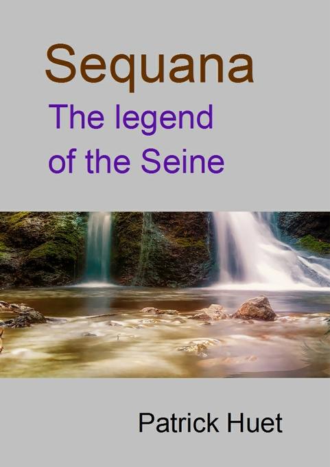 Sequana The Legend Of The Seine als eBook von Patrick Huet