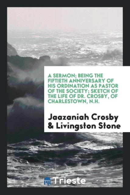 9780649315383 - A Sermon; Being the fiftieth anniversary of his ordination as pastor of the society; Sketch of the life of Dr. Crosby, of Charlestown, N.H. als Ta... - 書