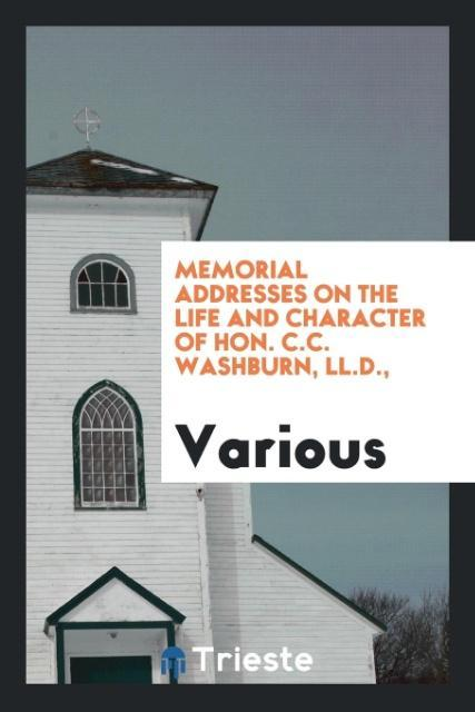 9780649315833 - Memorial Addresses on the Life and Character of Hon. C.C. Washburn, LL.D., als Taschenbuch von Various - كتاب
