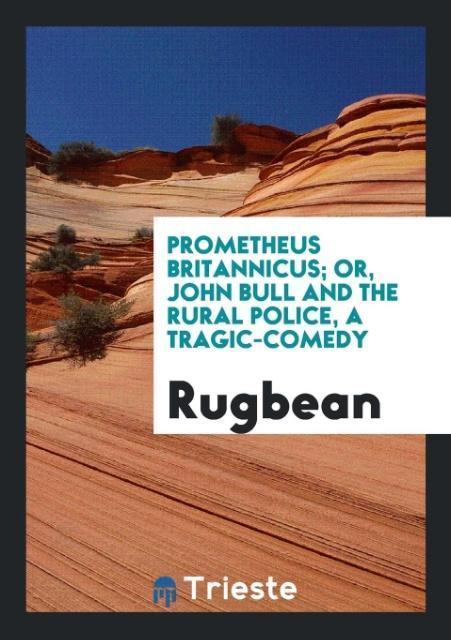 9780649315666 - Prometheus Britannicus; or, John Bull and the rural police, a tragic-comedy als Taschenbuch von Rugbean - كتاب