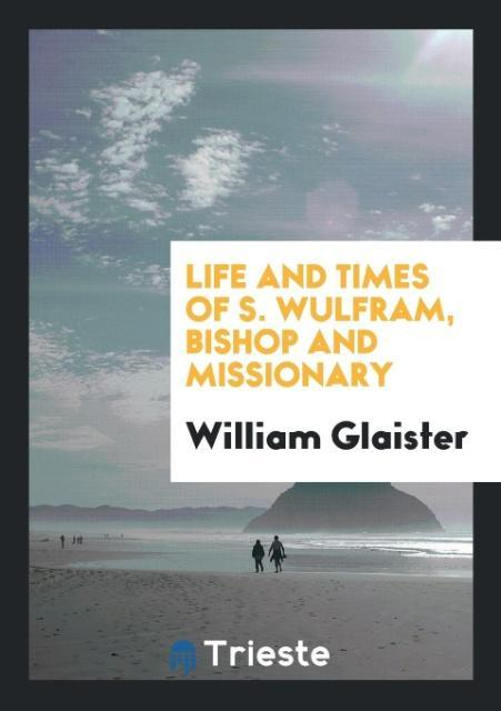 9780649315215 - Life and times of S. Wulfram, bishop and missionary als Taschenbuch von William Glaister - Livre