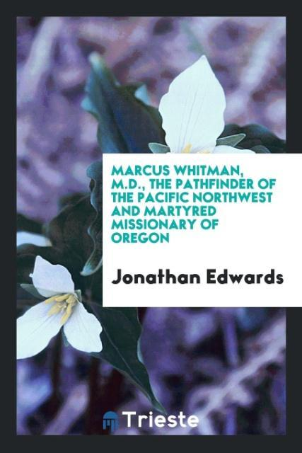 9780649315291 - Marcus Whitman, M.D., the Pathfinder of the Pacific Northwest and Martyred Missionary of Oregon als Taschenbuch von Jonathan Edwards - 书