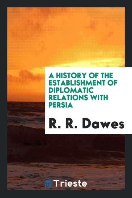 9780649315567 - A History of the Establishment of Diplomatic Relations with Persia als Taschenbuch von R. R. Dawes - كتاب
