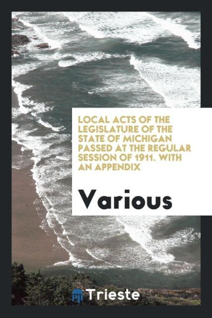 9780649315376 - Local Acts of the Legislature of the State of Michigan passed at the Regular session of 1911. With an appendix als Taschenbuch von Various - كتاب