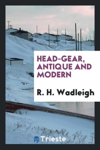 9780649315871 - Head-gear, Antique and Modern als Taschenbuch von R. H. Wadleigh - کتاب