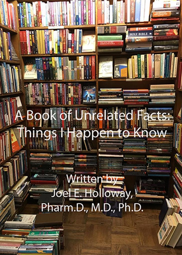 A Book of Unrelated Facts: Things I Happen to Know als eBook von Pharm. D., M.D., PhD. Joel E. Holloway
