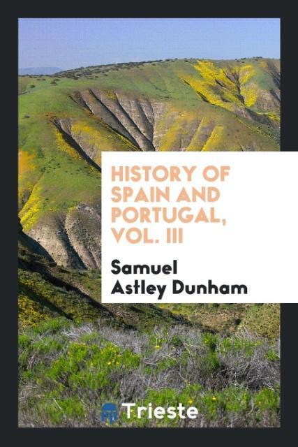 History of Spain and Portugal, Vol. III als Taschenbuch von Samuel Astley Dunham