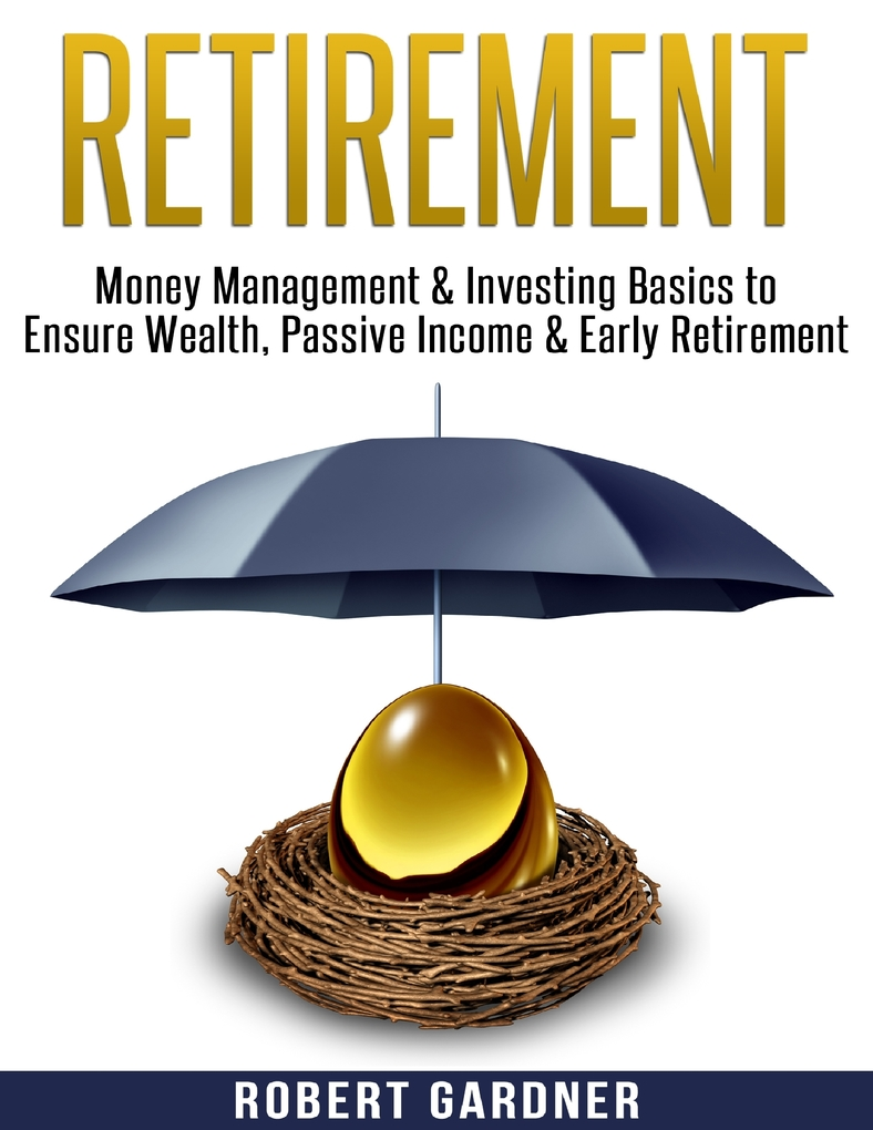 Retirement, Money Management & Investing Basics to Ensure Wealth, Passive Income & Early Retirement als eBook von Robert Gardner