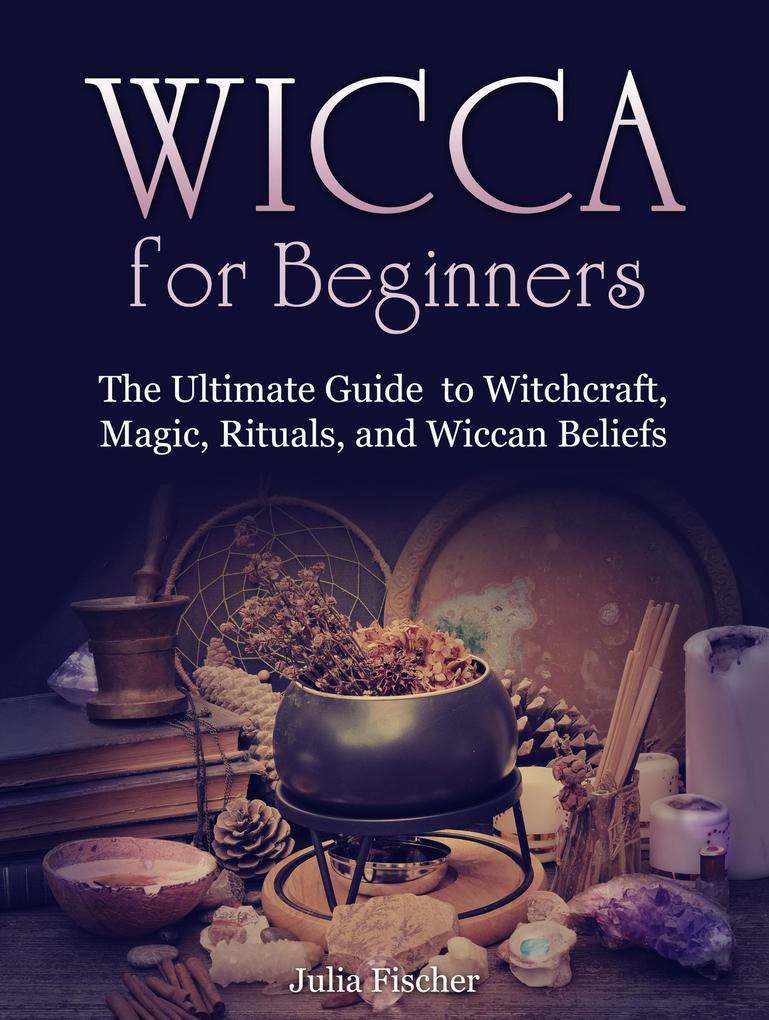 Wicca for Beginners:The Ultimate Guide to Witchcraft, Magic, Rituals, and Wiccan Beliefs als eBook von Julia Fischer