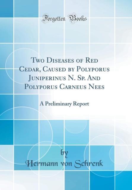 Two Diseases of Red Cedar, Caused by Polyporus Juniperinus N. Sp. And Polyporus Carneus Nees als Buch von Hermann Von Schrenk