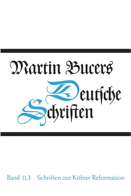 Deutsche Schriften Bd. 11.3. Schriften zur Kölner Reformation (1545) als Buch von Martin Bucer, Heidelberger Akademie de