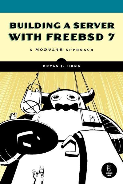 Building a Server with FreeBSD 7: A Modular Approach als Buch von Bryan J. Hong