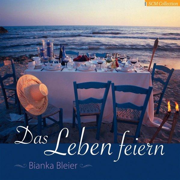Das Leben feiern als Buch von Bianka Bleier