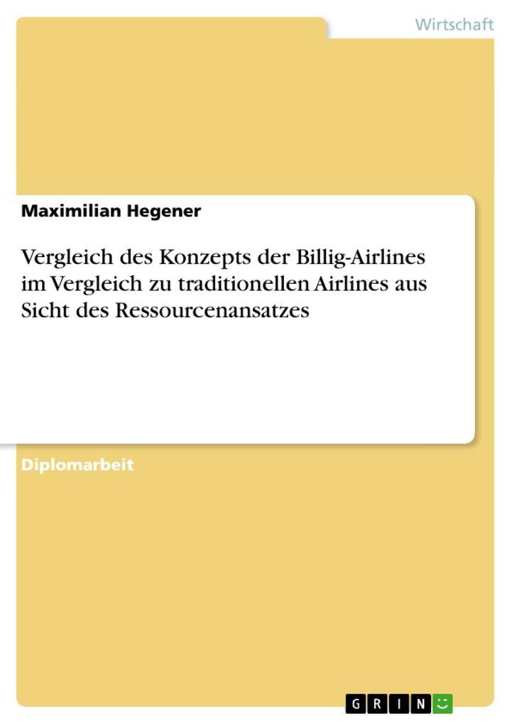 Vergleich des Konzepts der Billig-Airlines im Vergleich zu traditionellen Airlines aus Sicht des Ressourcenansatzes als Buch von Maximilian Hegener