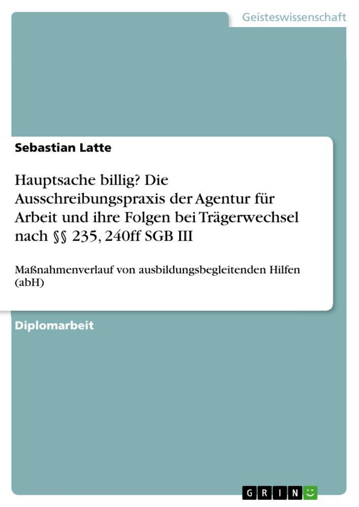 Hauptsache billig Die Ausschreibungspraxis der Agentur für Arbeit und ihre Folgen bei Trägerwechsel nach 235 240ff SGB III als Buch von Sebas...