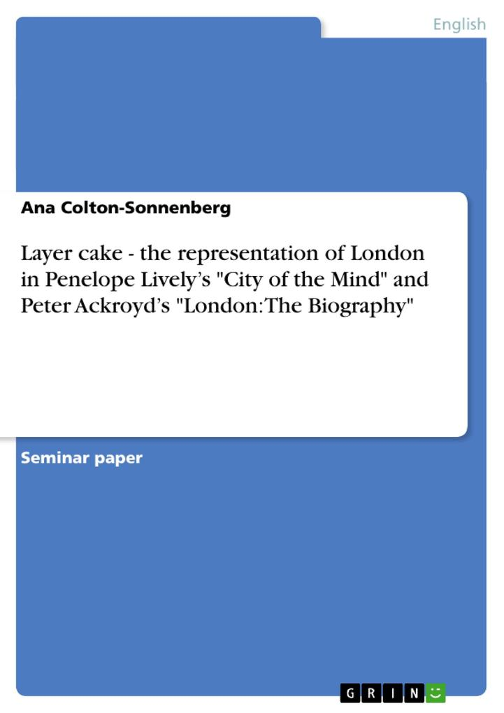 Layer cake - the representation of London in Penelope Livelys City of the Mind and Peter Ackroyds London The Biography als Buch von Ana Colton-...