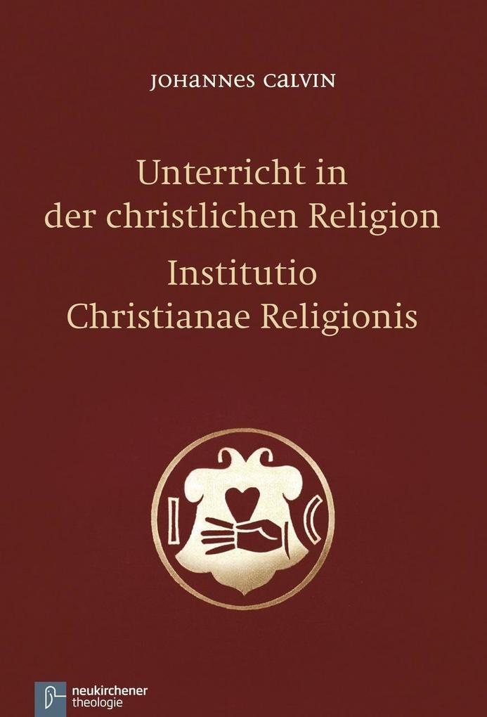 Unterricht in der christlichen Religion - Institutio Christianae Religionis als Buch von Johannes Calvin
