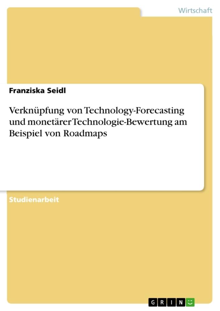 Verknüpfung von Technology-Forecasting und monetärer Technologie-Bewertung am Beispiel von Roadmaps als Buch von Franziska Seidl
