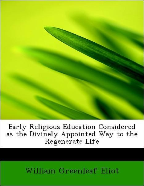 Early Religious Education Considered as the Divinely Appointed Way to the Regenerate Life als Taschenbuch von William Greenleaf Eliot