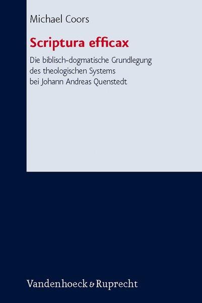 Scriptura efficax. Die biblisch-dogmatische Grundlegung des theologischen Systems bei Johann Andreas Quenstedt als Buch