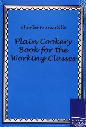 Plain Cookery Book for the Working Classes als Buch von Charles Francatelli
