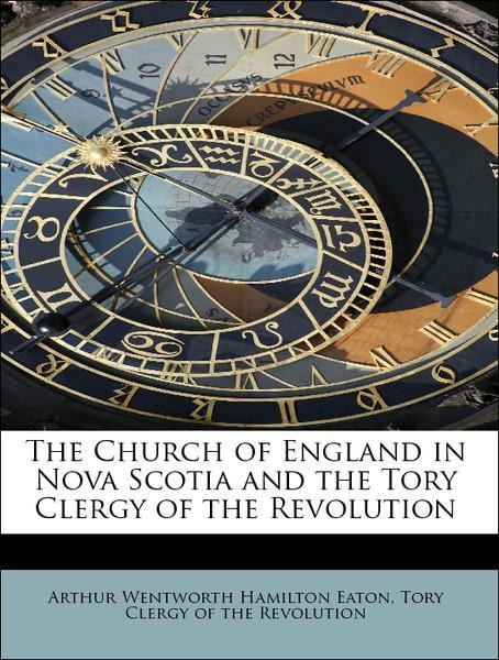 The Church of England in Nova Scotia and the Tory Clergy of the Revolution als Taschenbuch von Arthur Wentworth Hamilton