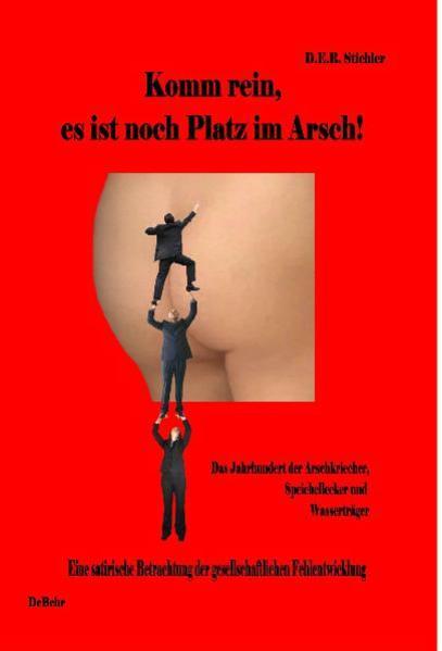 Komm rein, es ist noch Platz im Arsch! - Das Jahrhundert der Arschkriecher, Speichellecker und Wasserträger als Buch von D. E. R. Stichler
