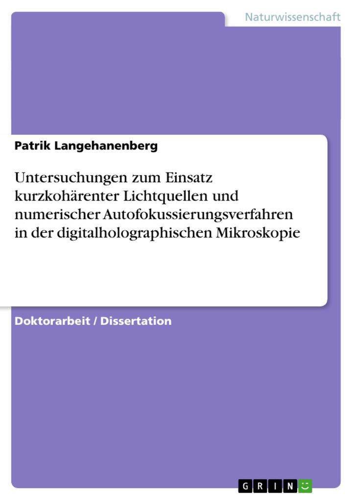 Untersuchungen zum Einsatz kurzkohärenter Lichtquellen und numerischer Autofokussierungsverfahren in der digitalholographischen Mikroskopie als Bu...