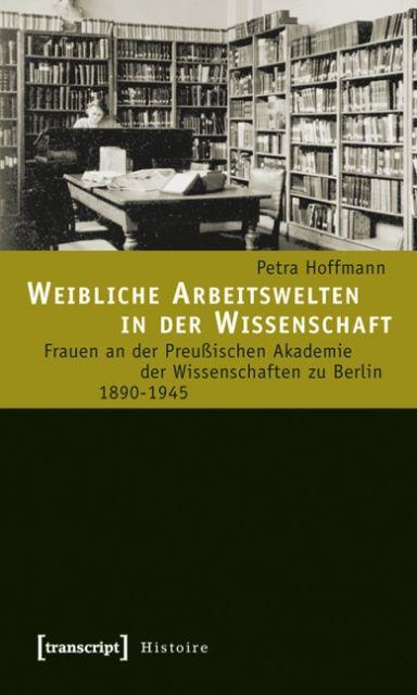 Weibliche Arbeitswelten in der Wissenschaft als Buch von Petra Hoffmann