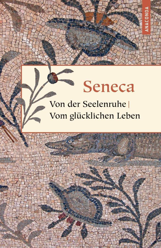 Von der Seelenruhe. Vom glücklichen Leben als Buch von Lucius Annaeus Seneca