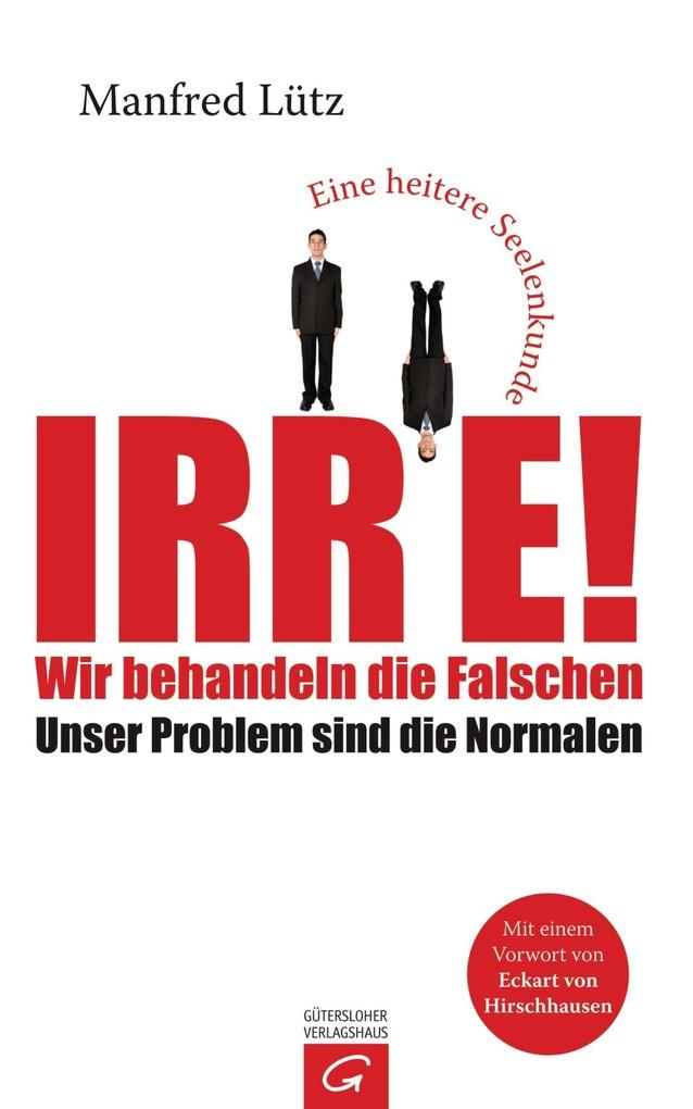 Irre - Wir behandeln die Falschen als eBook von Manfred Lütz