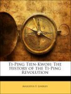 Ti-Ping Tien-Kwoh The History of the Ti-Ping Revolution als Taschenbuch von Augustus F. Lindley