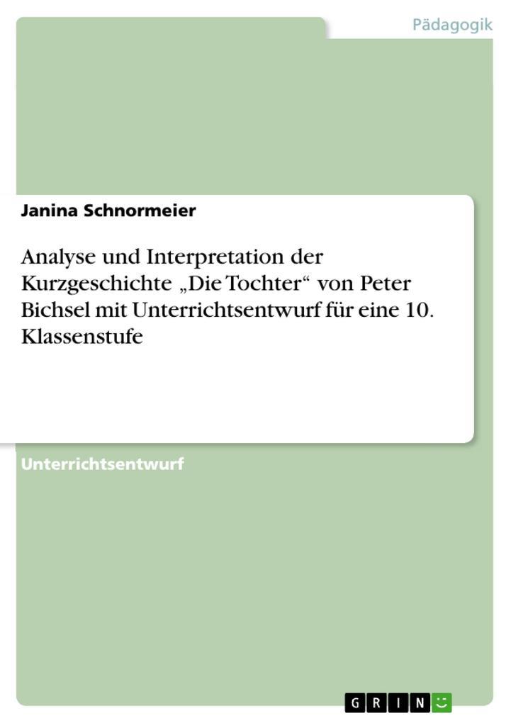 """Analyse und Interpretation der Kurzgeschichte """"Die Tochter"""" von Peter Bichsel mit Unterrichtsentwurf für eine 10. Klassenstufe als Buch"""